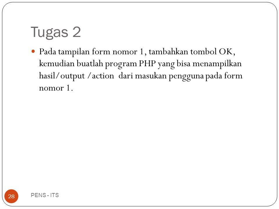 Tugas 2 PENS - ITS 28  Pada tampilan form nomor 1, tambahkan tombol OK, kemudian buatlah program PHP yang bisa menampilkan hasil/output /action dari masukan pengguna pada form nomor 1.