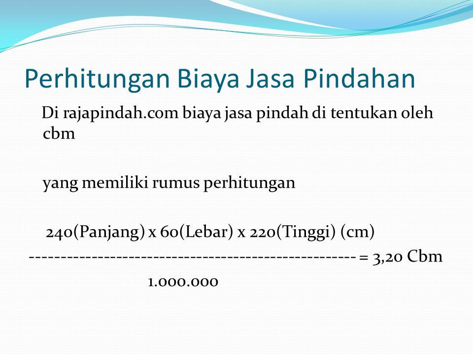 Perhitungan Biaya Jasa Pindahan Di rajapindah.com biaya jasa pindah di tentukan oleh cbm yang memiliki rumus perhitungan 240(Panjang) x 60(Lebar) x 220(Tinggi) (cm) ----------------------------------------------------- = 3,20 Cbm 1.000.000