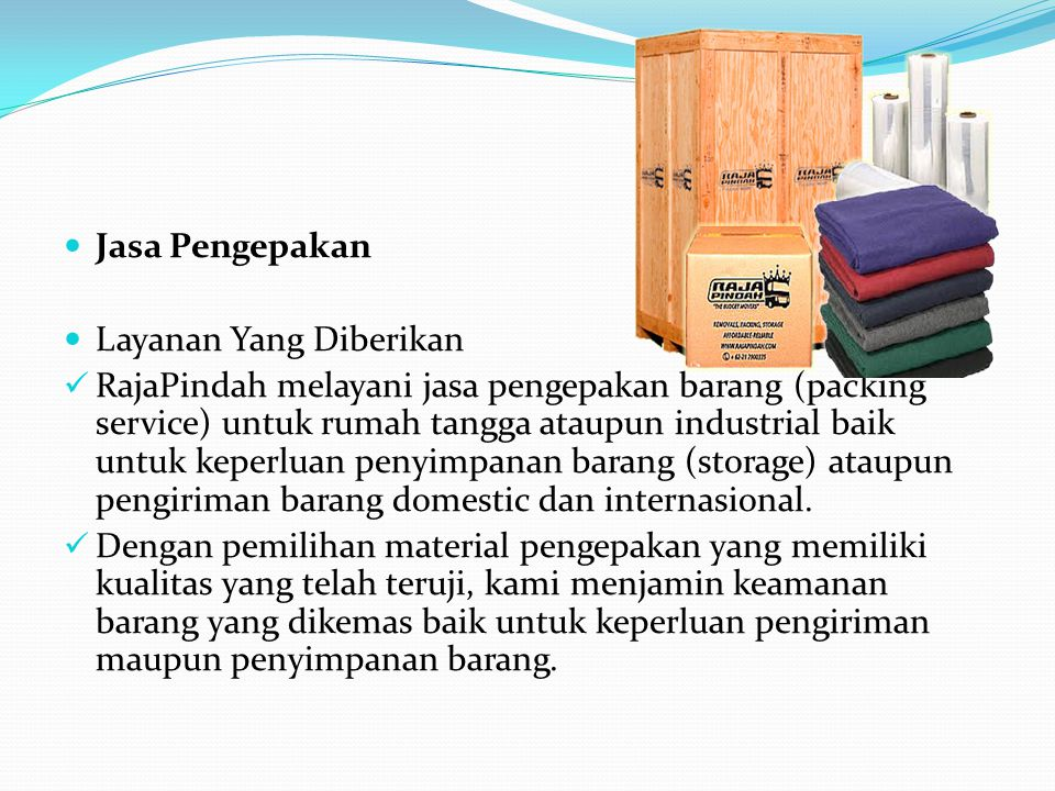  Jasa Pengepakan  Layanan Yang Diberikan  RajaPindah melayani jasa pengepakan barang (packing service) untuk rumah tangga ataupun industrial baik untuk keperluan penyimpanan barang (storage) ataupun pengiriman barang domestic dan internasional.