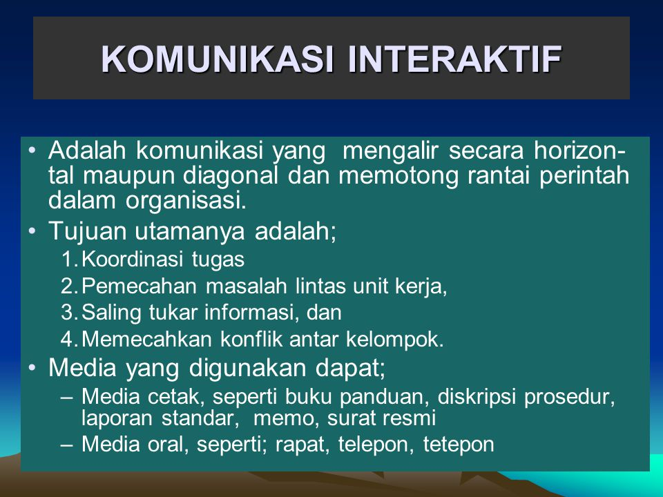 KOMUNIKASI INTERAKTIF •Adalah komunikasi yang mengalir secara horizon- tal maupun diagonal dan memotong rantai perintah dalam organisasi. •Tujuan utam