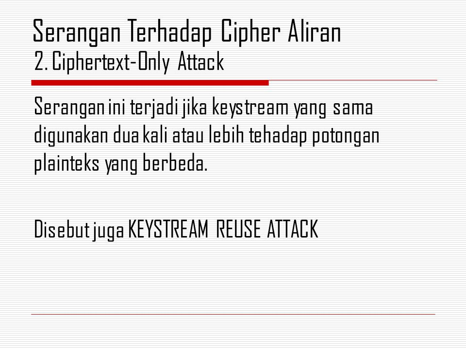 Serangan ini terjadi jika keystream yang sama digunakan dua kali atau lebih tehadap potongan plainteks yang berbeda. Disebut juga KEYSTREAM REUSE ATTA