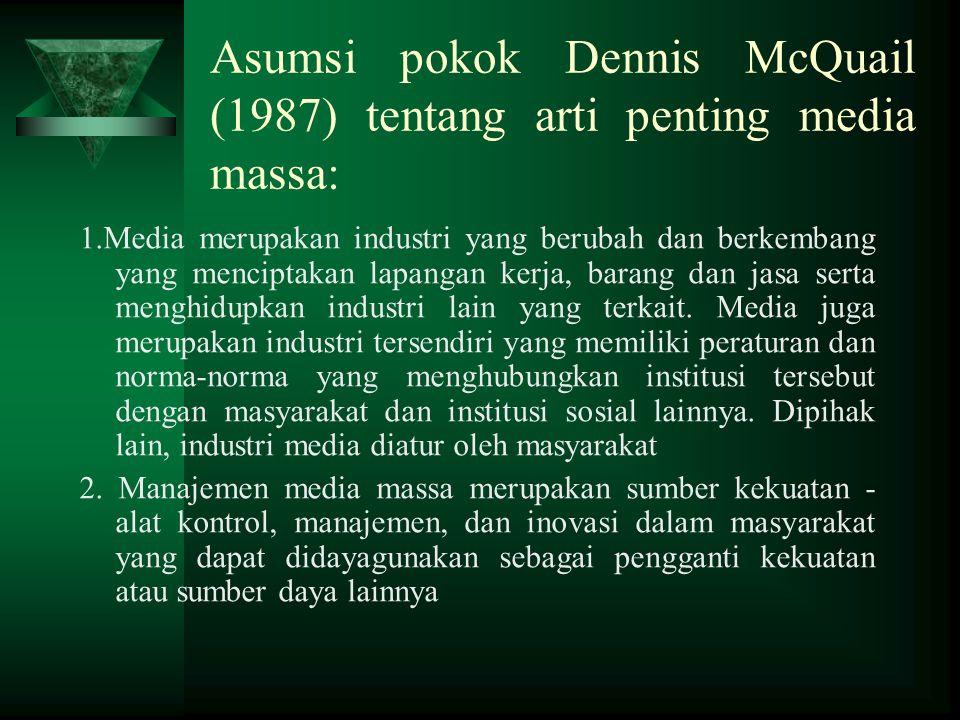 Asumsi pokok Dennis McQuail (1987) tentang arti penting media massa: 1.Media merupakan industri yang berubah dan berkembang yang menciptakan lapangan kerja, barang dan jasa serta menghidupkan industri lain yang terkait.