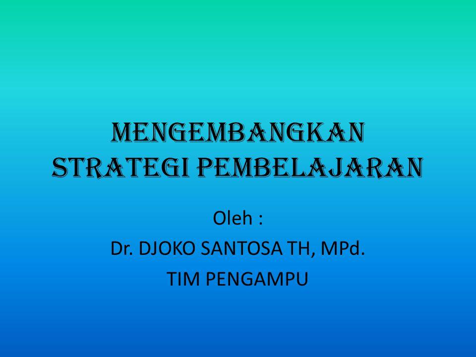 MENGEMBANGKAN STRATEGI PEMBELAJARAN Oleh : Dr. DJOKO SANTOSA TH, MPd. TIM PENGAMPU