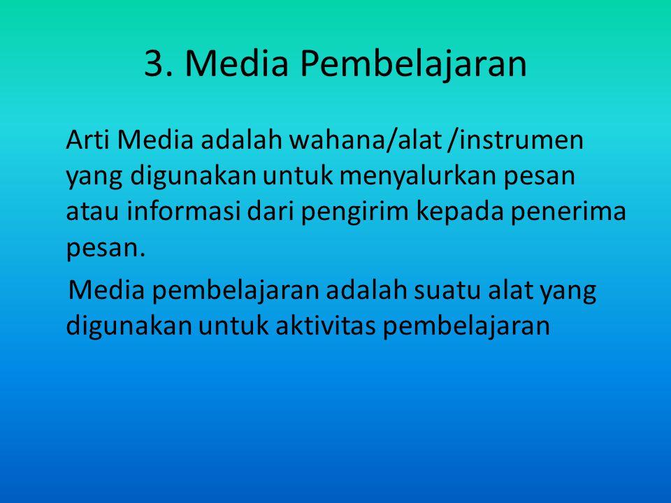 3. Media Pembelajaran Arti Media adalah wahana/alat /instrumen yang digunakan untuk menyalurkan pesan atau informasi dari pengirim kepada penerima pes