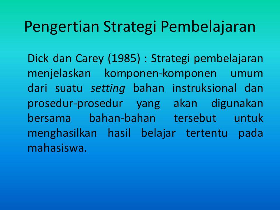 Pengertian Strategi Pembelajaran Dick dan Carey (1985) : Strategi pembelajaran menjelaskan komponen-komponen umum dari suatu setting bahan instruksion