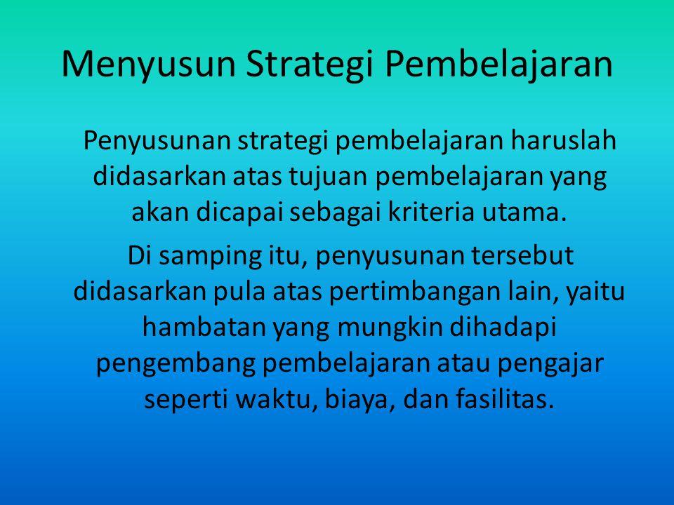 Menyusun Strategi Pembelajaran Penyusunan strategi pembelajaran haruslah didasarkan atas tujuan pembelajaran yang akan dicapai sebagai kriteria utama.