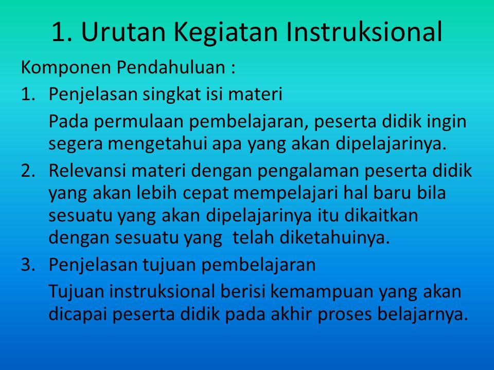 1. Urutan Kegiatan Instruksional Komponen Pendahuluan : 1.Penjelasan singkat isi materi Pada permulaan pembelajaran, peserta didik ingin segera menget