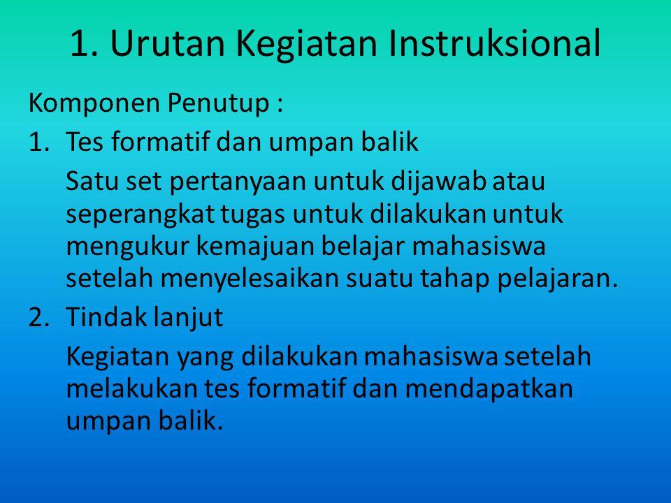 1. Urutan Kegiatan Instruksional Komponen Penutup : 1.Tes formatif dan umpan balik Satu set pertanyaan untuk dijawab atau seperangkat tugas untuk dila