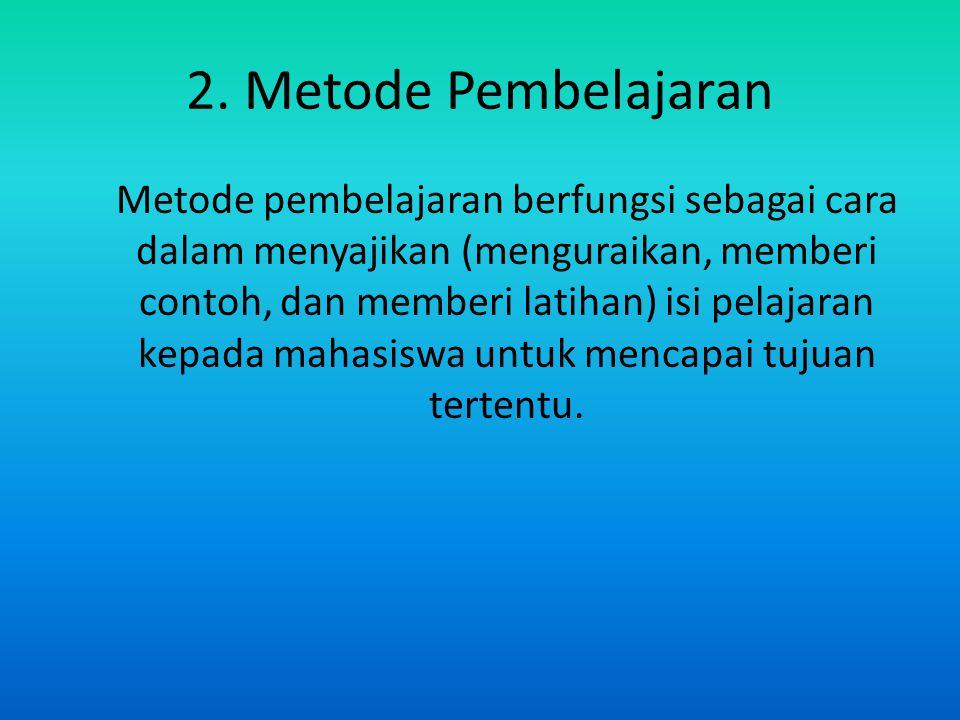 2. Metode Pembelajaran Metode pembelajaran berfungsi sebagai cara dalam menyajikan (menguraikan, memberi contoh, dan memberi latihan) isi pelajaran ke