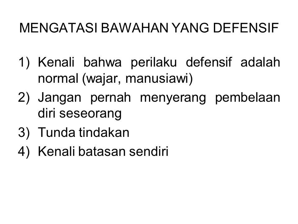 MENGATASI BAWAHAN YANG DEFENSIF 1)Kenali bahwa perilaku defensif adalah normal (wajar, manusiawi) 2)Jangan pernah menyerang pembelaan diri seseorang 3)Tunda tindakan 4)Kenali batasan sendiri