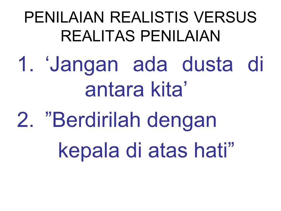 PENILAIAN REALISTIS VERSUS REALITAS PENILAIAN 1.'Jangan ada dusta di antara kita' 2. Berdirilah dengan kepala di atas hati