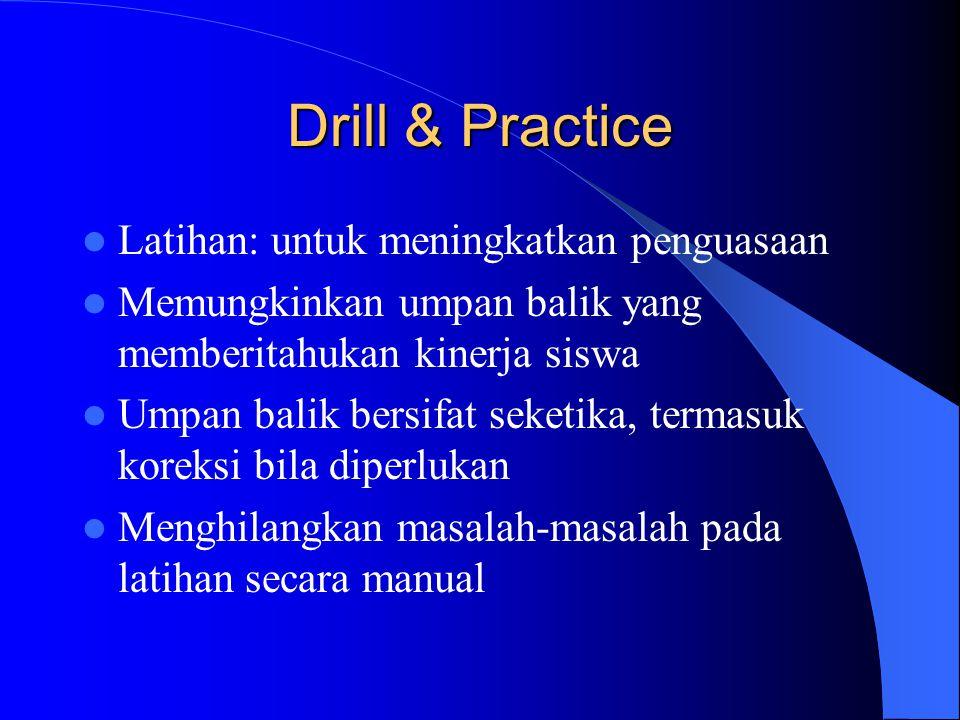 Drill & Practice  Latihan: untuk meningkatkan penguasaan  Memungkinkan umpan balik yang memberitahukan kinerja siswa  Umpan balik bersifat seketika