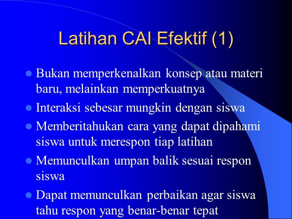 Latihan CAI Efektif (1)  Bukan memperkenalkan konsep atau materi baru, melainkan memperkuatnya  Interaksi sebesar mungkin dengan siswa  Memberitahu