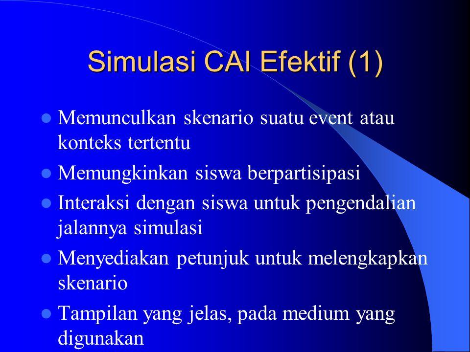 Simulasi CAI Efektif (1)  Memunculkan skenario suatu event atau konteks tertentu  Memungkinkan siswa berpartisipasi  Interaksi dengan siswa untuk p