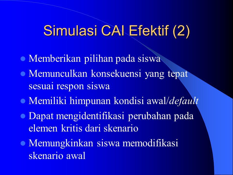 Simulasi CAI Efektif (2)  Memberikan pilihan pada siswa  Memunculkan konsekuensi yang tepat sesuai respon siswa  Memiliki himpunan kondisi awal/def