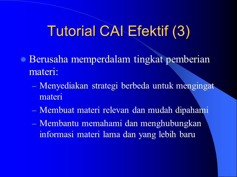 Tutorial CAI Efektif (3)  Berusaha memperdalam tingkat pemberian materi: – Menyediakan strategi berbeda untuk mengingat materi – Membuat materi relev