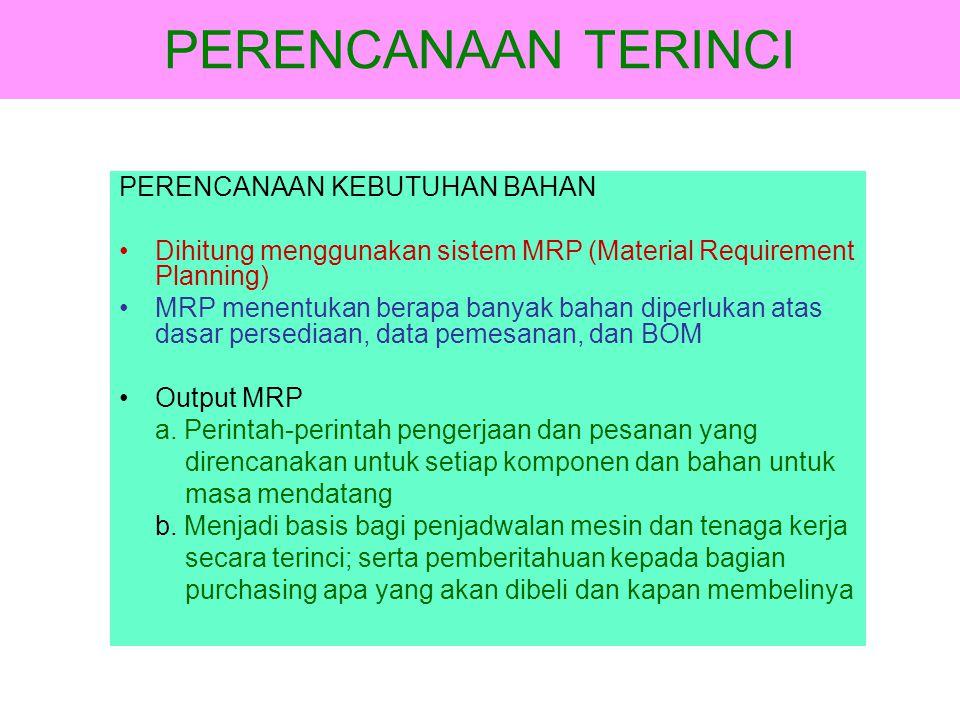 PERENCANAAN TERINCI PERENCANAAN KEBUTUHAN BAHAN •Dihitung menggunakan sistem MRP (Material Requirement Planning) •MRP menentukan berapa banyak bahan d
