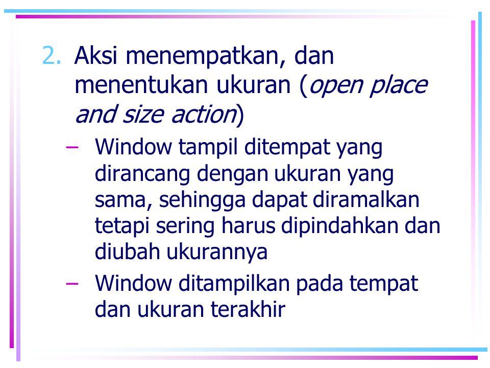 2.Aksi menempatkan, dan menentukan ukuran (open place and size action) –Window tampil ditempat yang dirancang dengan ukuran yang sama, sehingga dapat