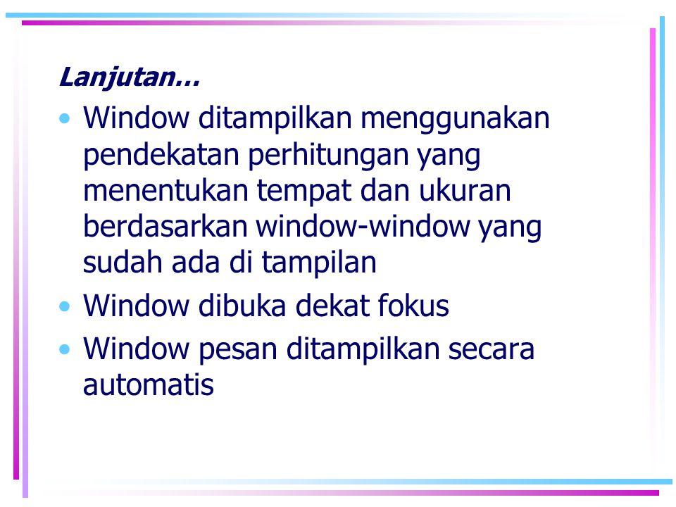 Lanjutan… •Window ditampilkan menggunakan pendekatan perhitungan yang menentukan tempat dan ukuran berdasarkan window-window yang sudah ada di tampila