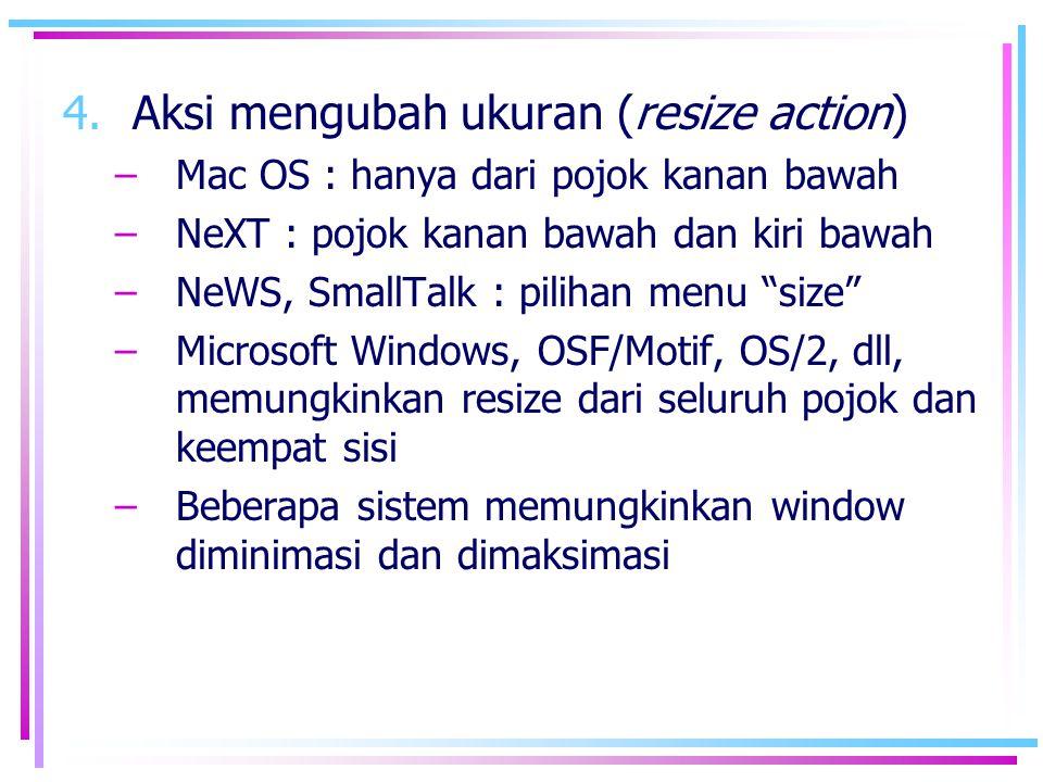 4.Aksi mengubah ukuran (resize action) –Mac OS : hanya dari pojok kanan bawah –NeXT : pojok kanan bawah dan kiri bawah –NeWS, SmallTalk : pilihan menu