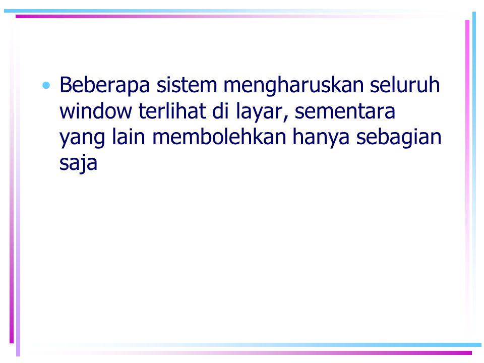 •Beberapa sistem mengharuskan seluruh window terlihat di layar, sementara yang lain membolehkan hanya sebagian saja