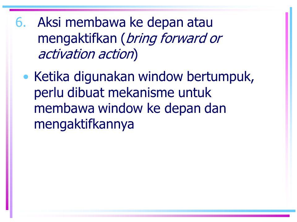 6.Aksi membawa ke depan atau mengaktifkan (bring forward or activation action) •Ketika digunakan window bertumpuk, perlu dibuat mekanisme untuk membaw