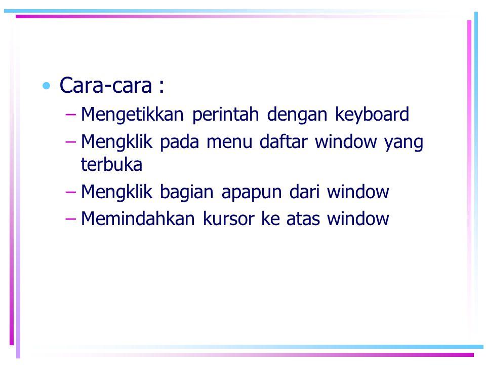 •Cara-cara : –Mengetikkan perintah dengan keyboard –Mengklik pada menu daftar window yang terbuka –Mengklik bagian apapun dari window –Memindahkan kur