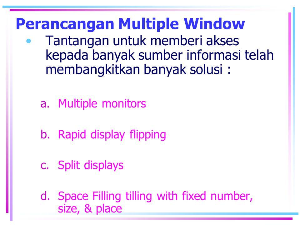 Perancangan Multiple Window •Tantangan untuk memberi akses kepada banyak sumber informasi telah membangkitkan banyak solusi : a.Multiple monitors b.Ra