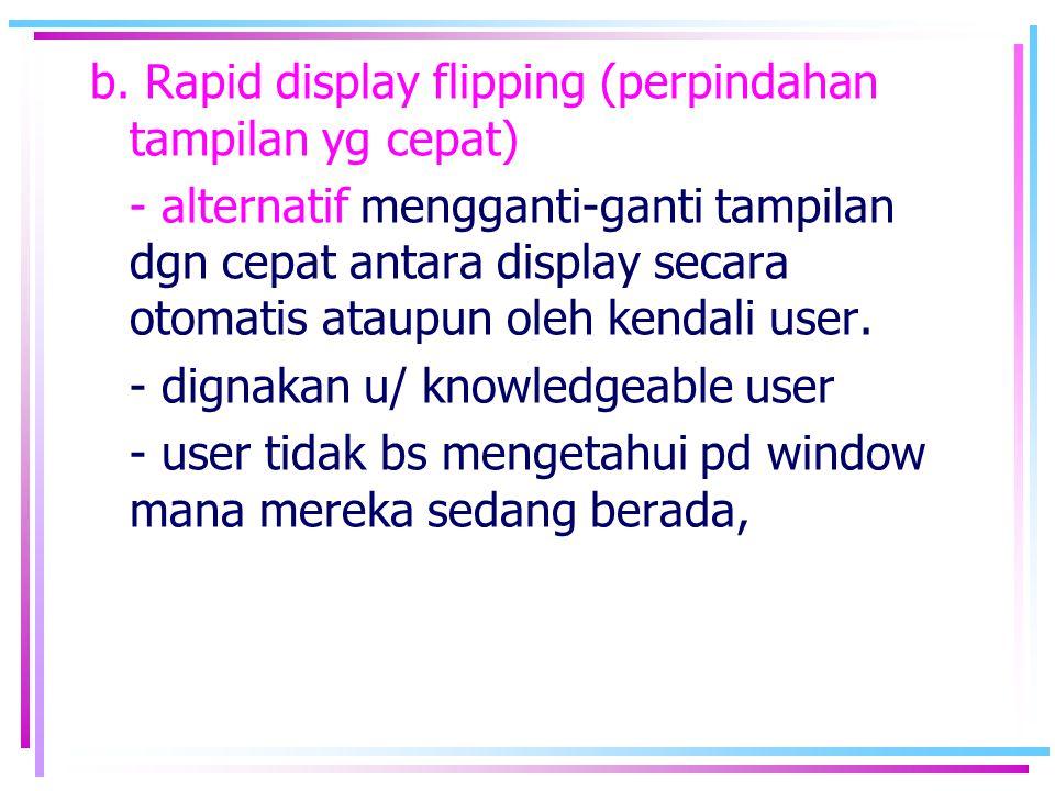 b. Rapid display flipping (perpindahan tampilan yg cepat) - alternatif mengganti-ganti tampilan dgn cepat antara display secara otomatis ataupun oleh