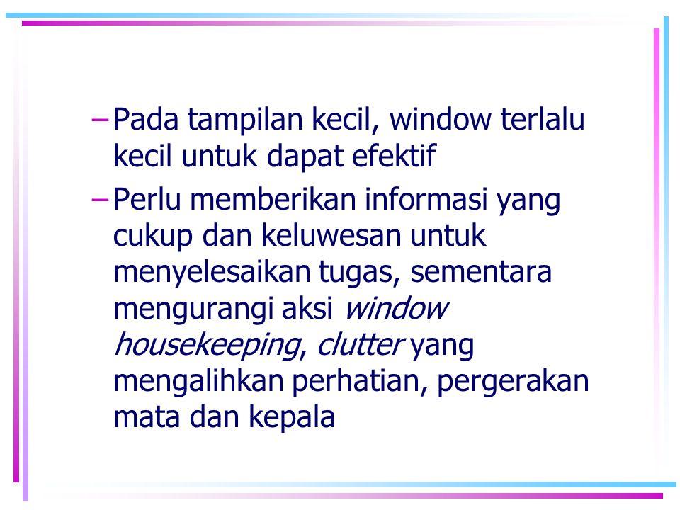 –Pada tampilan kecil, window terlalu kecil untuk dapat efektif –Perlu memberikan informasi yang cukup dan keluwesan untuk menyelesaikan tugas, sementa