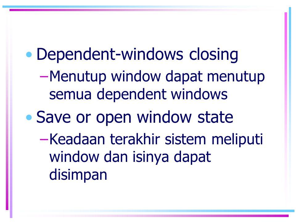 •Dependent-windows closing –Menutup window dapat menutup semua dependent windows •Save or open window state –Keadaan terakhir sistem meliputi window d