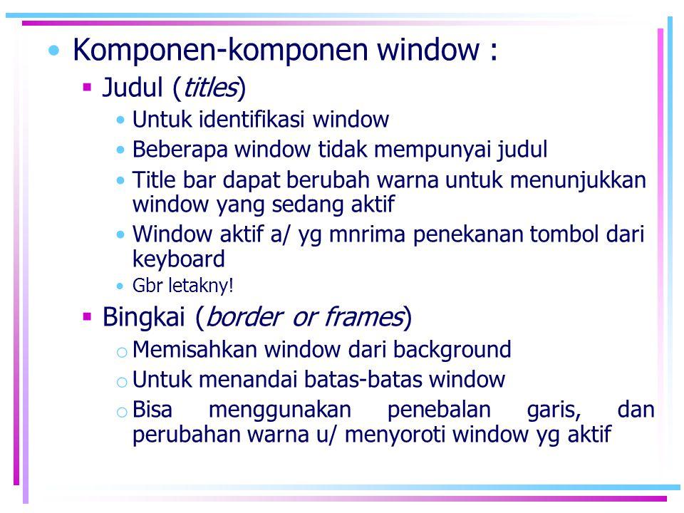 •Komponen-komponen window :  Judul (titles) •Untuk identifikasi window •Beberapa window tidak mempunyai judul •Title bar dapat berubah warna untuk me