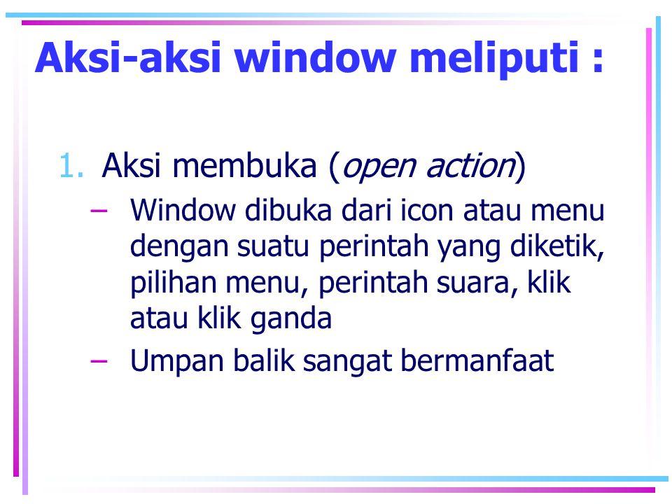 2.Aksi menempatkan, dan menentukan ukuran (open place and size action) –Window tampil ditempat yang dirancang dengan ukuran yang sama, sehingga dapat diramalkan tetapi sering harus dipindahkan dan diubah ukurannya –Window ditampilkan pada tempat dan ukuran terakhir