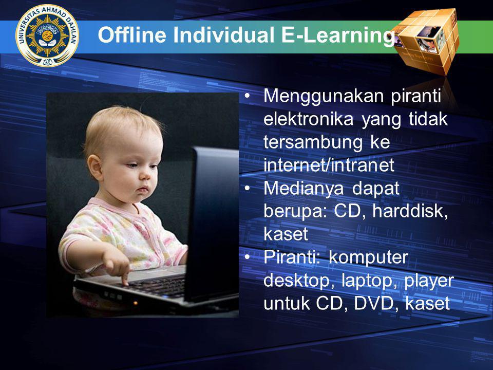 Offline Individual E-Learning •Menggunakan piranti elektronika yang tidak tersambung ke internet/intranet •Medianya dapat berupa: CD, harddisk, kaset •Piranti: komputer desktop, laptop, player untuk CD, DVD, kaset