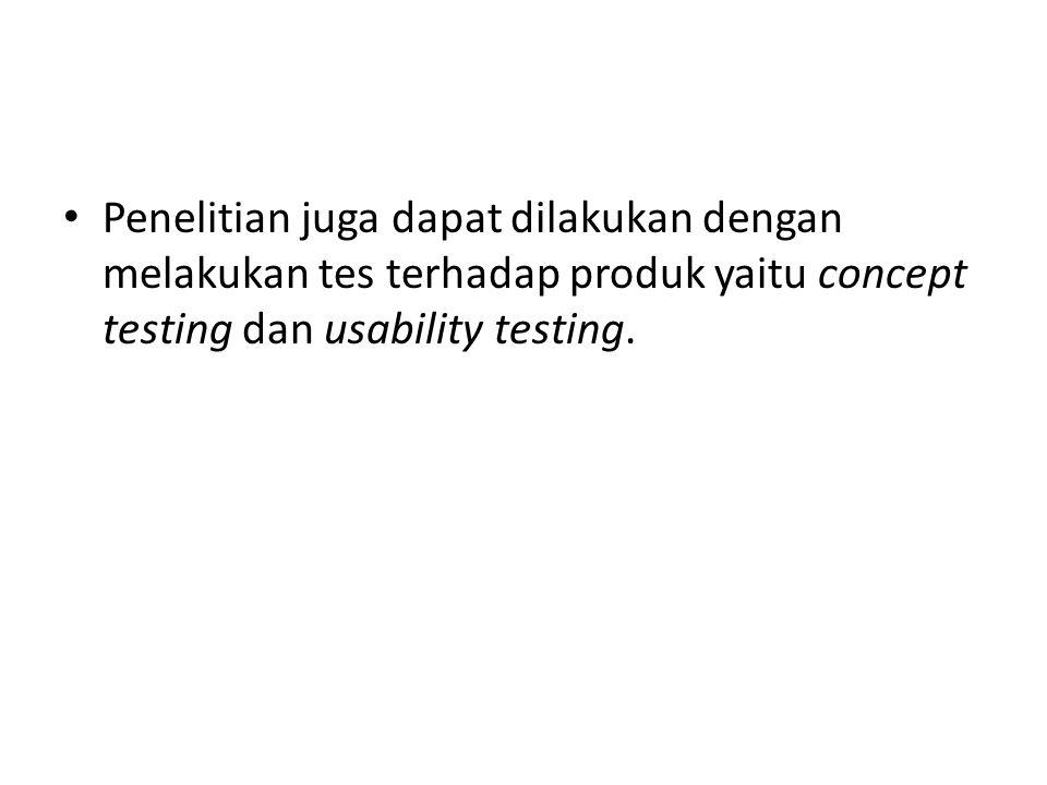 • Penelitian juga dapat dilakukan dengan melakukan tes terhadap produk yaitu concept testing dan usability testing.