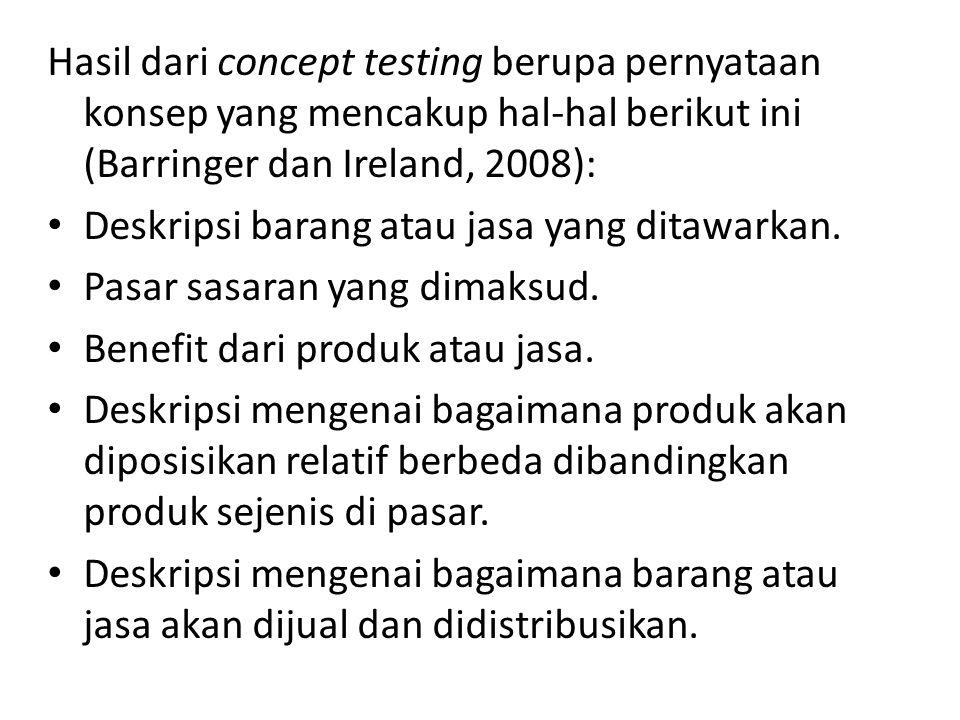 Hasil dari concept testing berupa pernyataan konsep yang mencakup hal-hal berikut ini (Barringer dan Ireland, 2008): • Deskripsi barang atau jasa yang