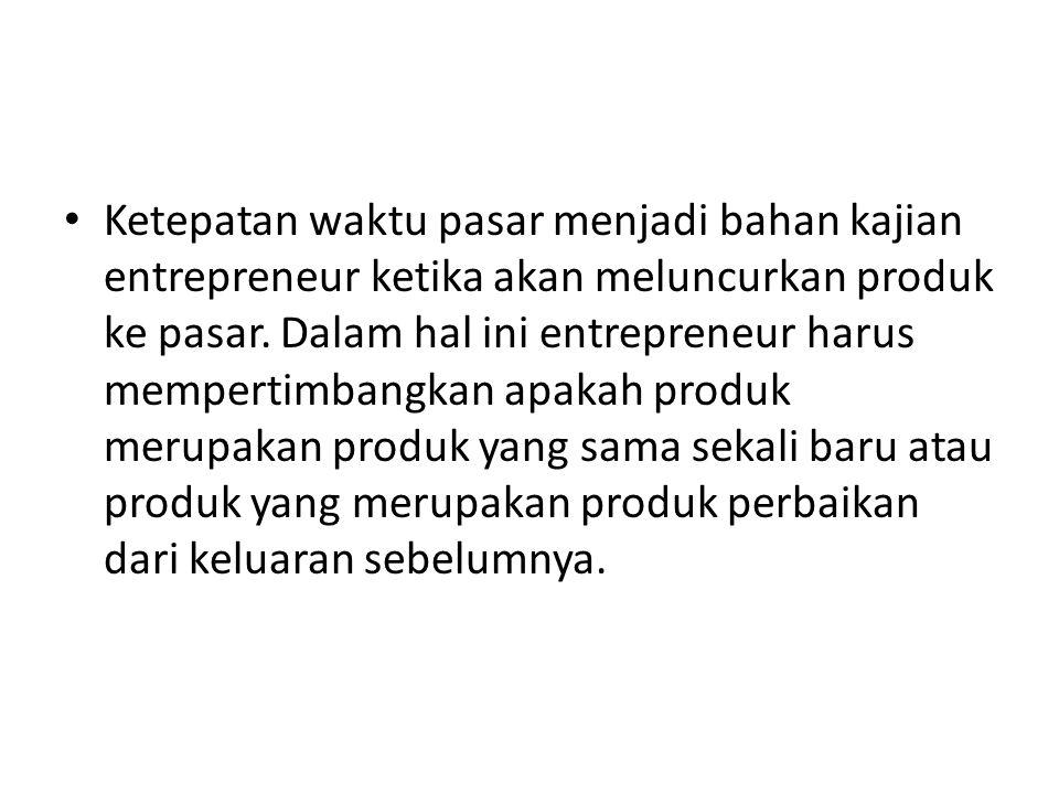 • Ketepatan waktu pasar menjadi bahan kajian entrepreneur ketika akan meluncurkan produk ke pasar. Dalam hal ini entrepreneur harus mempertimbangkan a