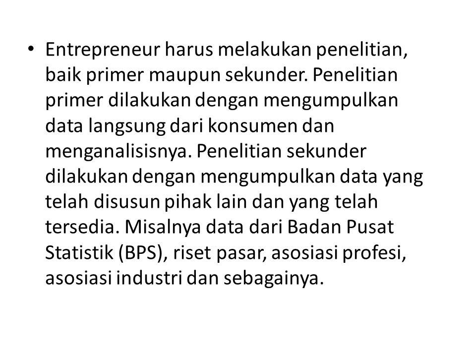 • Entrepreneur harus melakukan penelitian, baik primer maupun sekunder. Penelitian primer dilakukan dengan mengumpulkan data langsung dari konsumen da