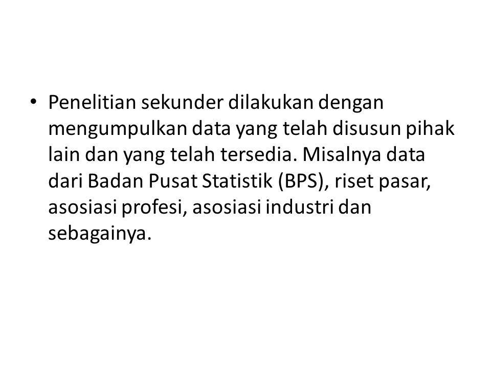 • Penelitian sekunder dilakukan dengan mengumpulkan data yang telah disusun pihak lain dan yang telah tersedia. Misalnya data dari Badan Pusat Statist