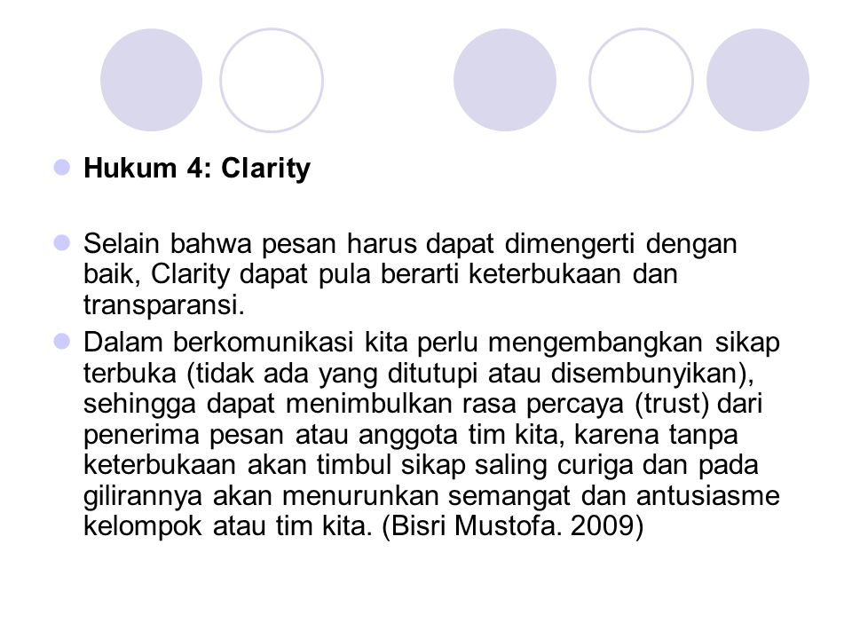  Hukum 4: Clarity  Selain bahwa pesan harus dapat dimengerti dengan baik, Clarity dapat pula berarti keterbukaan dan transparansi.  Dalam berkomuni