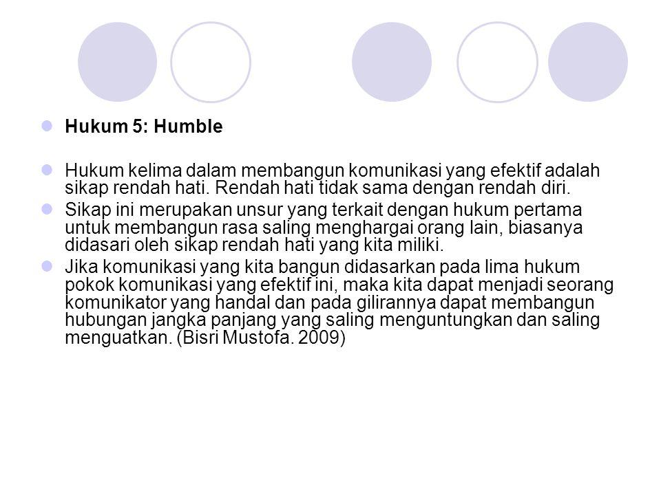  Hukum 5: Humble  Hukum kelima dalam membangun komunikasi yang efektif adalah sikap rendah hati. Rendah hati tidak sama dengan rendah diri.  Sikap