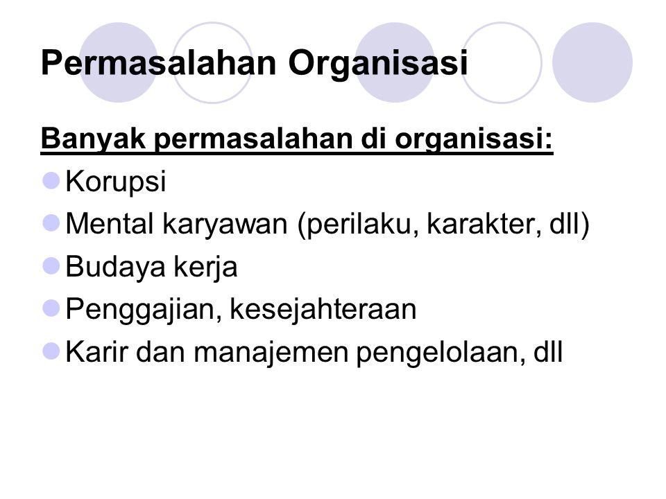 Permasalahan Organisasi Banyak permasalahan di organisasi:  Korupsi  Mental karyawan (perilaku, karakter, dll)  Budaya kerja  Penggajian, kesejaht
