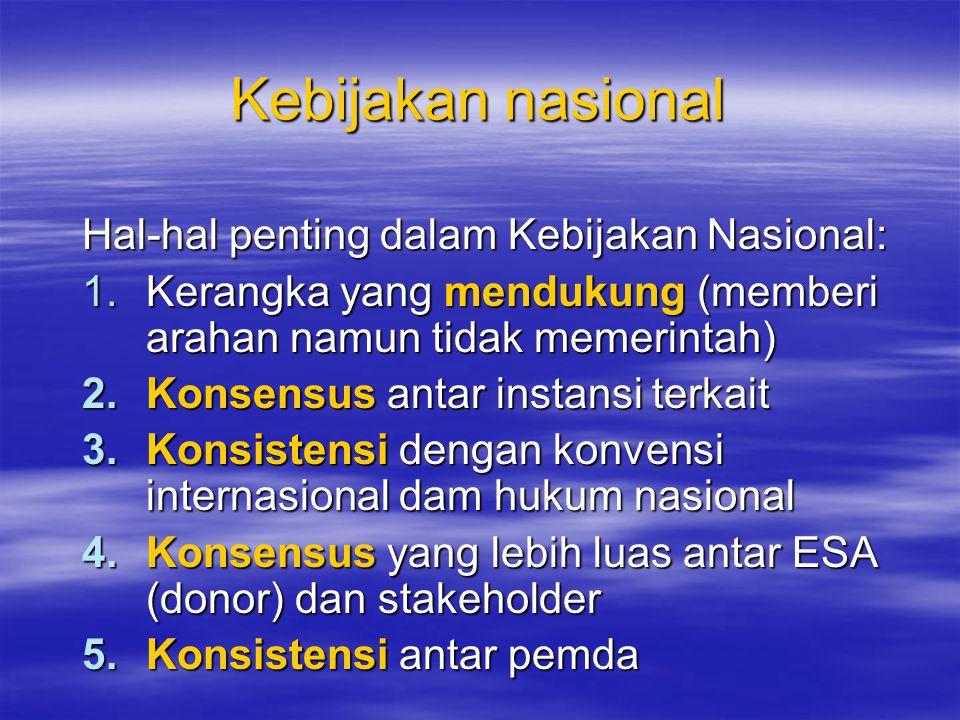 Kebijakan nasional Hal-hal penting dalam Kebijakan Nasional: 1.Kerangka yang mendukung (memberi arahan namun tidak memerintah) 2.Konsensus antar instansi terkait 3.Konsistensi dengan konvensi internasional dam hukum nasional 4.Konsensus yang lebih luas antar ESA (donor) dan stakeholder 5.Konsistensi antar pemda