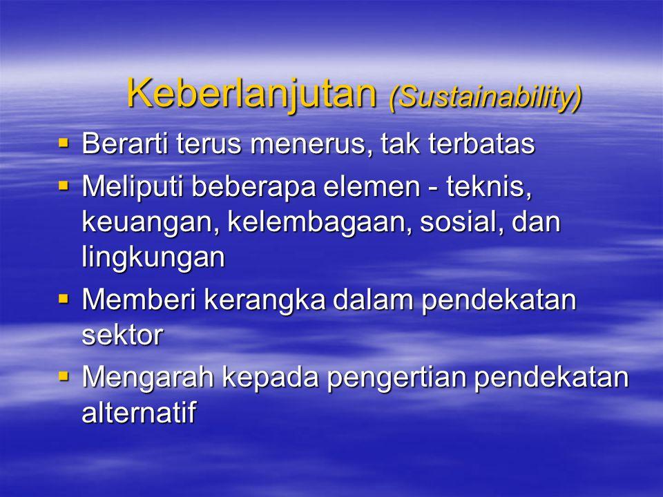 Keberlanjutan (Sustainability)  Berarti terus menerus, tak terbatas  Meliputi beberapa elemen - teknis, keuangan, kelembagaan, sosial, dan lingkungan  Memberi kerangka dalam pendekatan sektor  Mengarah kepada pengertian pendekatan alternatif
