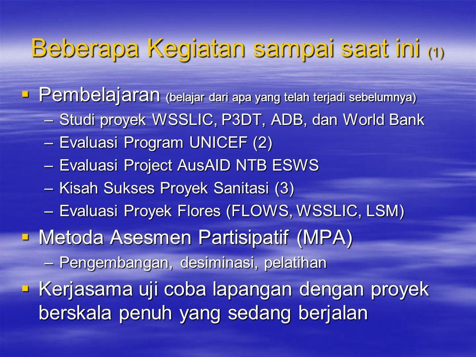 Beberapa Kegiatan sampai saat ini (1)  Pembelajaran (belajar dari apa yang telah terjadi sebelumnya) –Studi proyek WSSLIC, P3DT, ADB, dan World Bank –Evaluasi Program UNICEF (2) –Evaluasi Project AusAID NTB ESWS –Kisah Sukses Proyek Sanitasi (3) –Evaluasi Proyek Flores (FLOWS, WSSLIC, LSM)  Metoda Asesmen Partisipatif (MPA) –Pengembangan, desiminasi, pelatihan  Kerjasama uji coba lapangan dengan proyek berskala penuh yang sedang berjalan