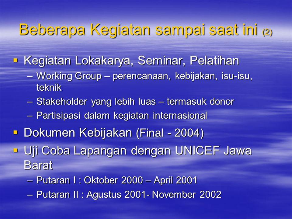 Beberapa Kegiatan sampai saat ini (2)  Kegiatan Lokakarya, Seminar, Pelatihan –Working Group – perencanaan, kebijakan, isu-isu, teknik –Stakeholder yang lebih luas – termasuk donor –Partisipasi dalam kegiatan internasional  Dokumen Kebijakan (Final - 2004)  Uji Coba Lapangan dengan UNICEF Jawa Barat –Putaran I : Oktober 2000 – April 2001 –Putaran II : Agustus 2001- November 2002