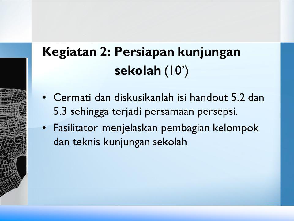 Kegiatan 2: Persiapan kunjungan sekolah (10') •Cermati dan diskusikanlah isi handout 5.2 dan 5.3 sehingga terjadi persamaan persepsi.