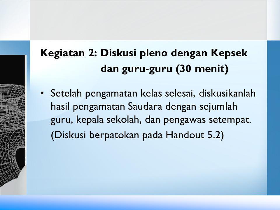 Kegiatan 3: Kaji Hasil Kunjungan Sekolah (15') •Diskusikan dan rumuskanlah hasil kunjungan Saudara ke sekolah (Gunakan Handout 5.3).