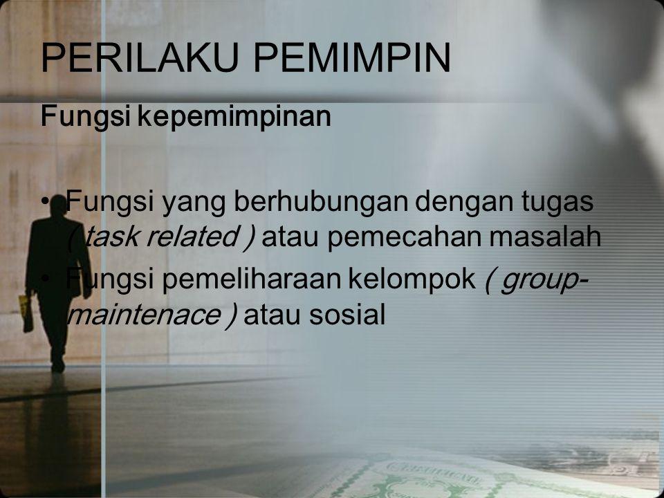 PERILAKU PEMIMPIN Fungsi kepemimpinan •Fungsi yang berhubungan dengan tugas ( task related ) atau pemecahan masalah •Fungsi pemeliharaan kelompok ( gr