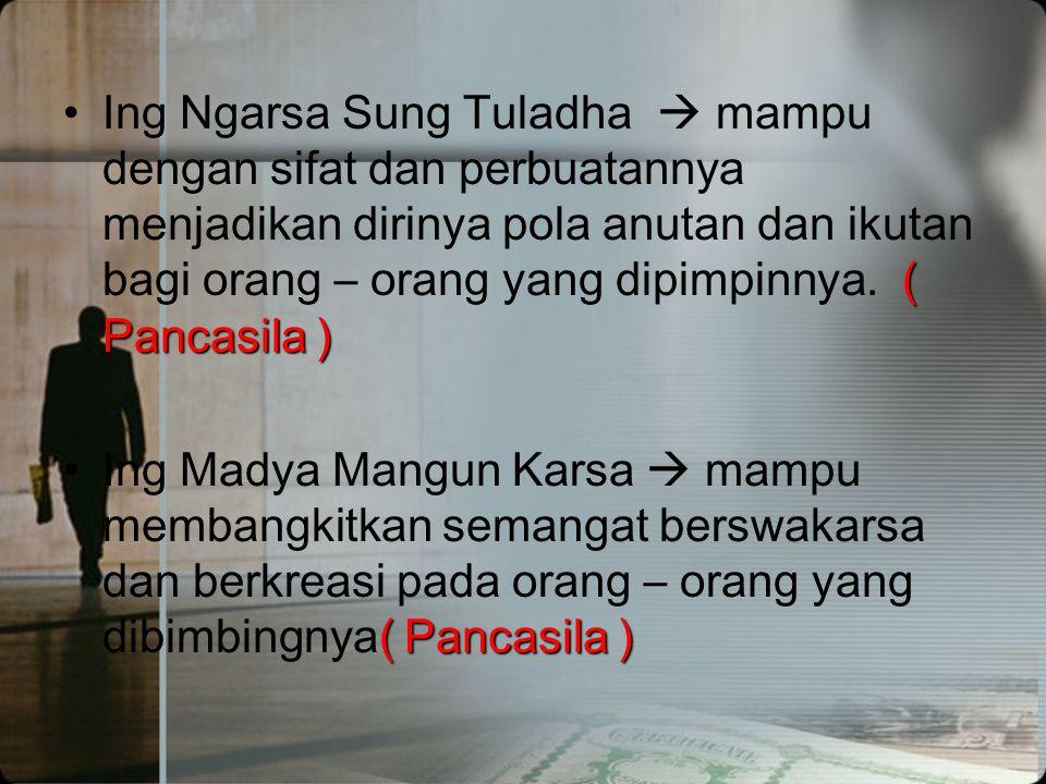 ( Pancasila ) •Tut Wuri Handayani  Pemimpin harus mampu mendorong orang – orang yang diasuhnya berani berjalan di depan dan sanggup bertanggung jawab.